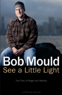 Bob Mould - See a Little Light: The Trail of Rage and Melody [book] (Cover Artwork)