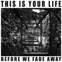 This Is Your Life - Before We Fade Away (Cover Artwork)