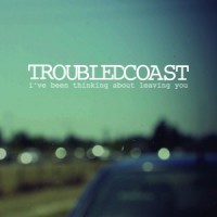 Troubled Coast - I've Been Thinking About Leaving You [7-inch] (Cover Artwork)